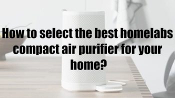 How to select the best homelabs compact air purifier for your home?